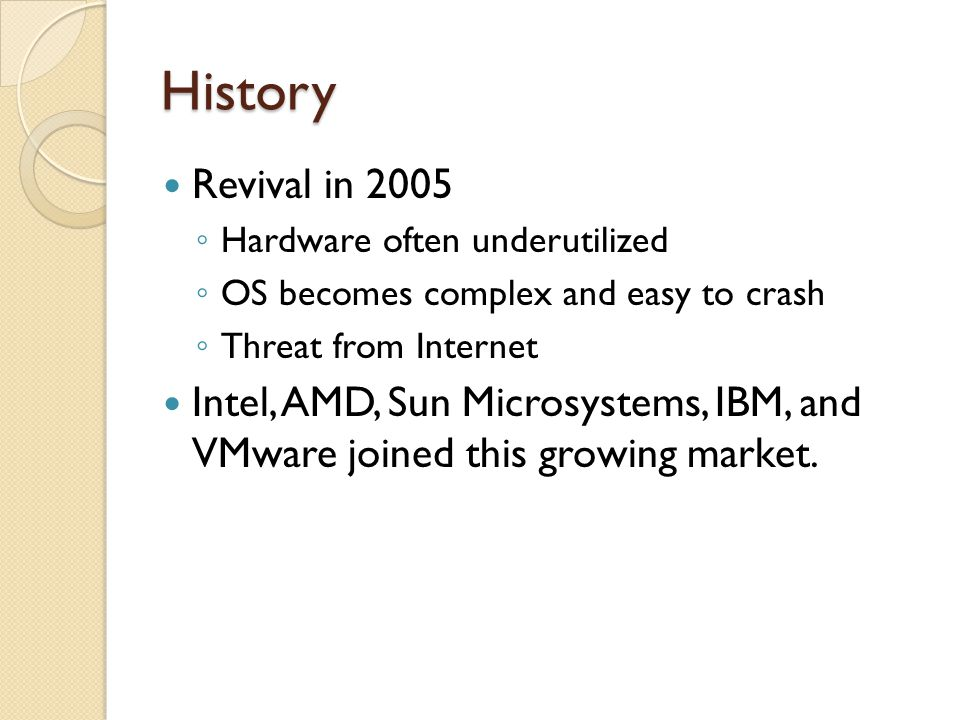History Revival in 2005 Hardware often underutilized OS becomes complex and easy to crash Threat from Internet Intel, AMD, Sun Microsystems, IBM, and