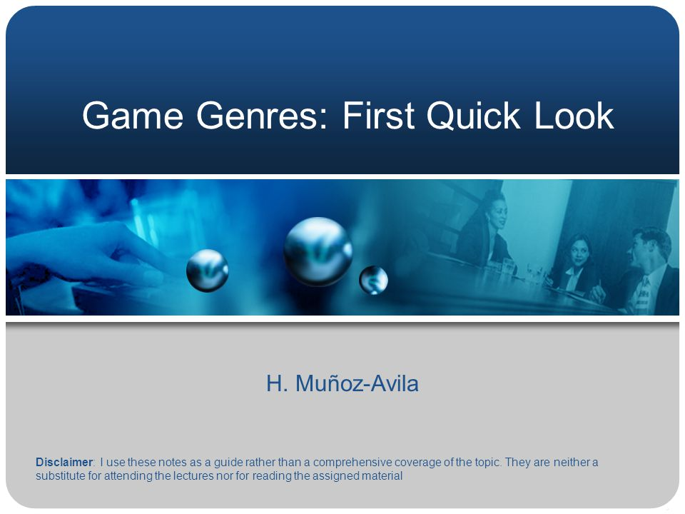 Game Genres: First Quick Look H. Muñoz-Avila Disclaimer: I use these notes as a guide rather than a comprehensive coverage of the topic. They are neit