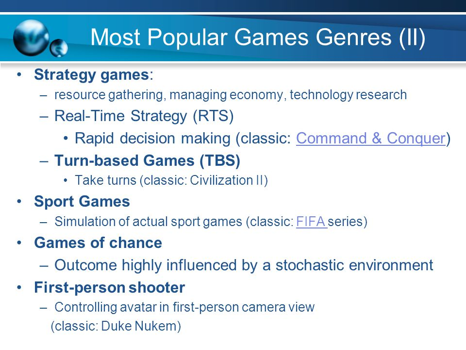 Most Popular Games Genres (II) Strategy games: –resource gathering, managing economy, technology research –Real-Time Strategy (RTS) Rapid decision making (classic: Command & Conquer)Command & Conquer –Turn-based Games (TBS) Take turns (classic: Civilization II) Sport Games –Simulation of actual sport games (classic: FIFA series)FIFA Games of chance –Outcome highly influenced by a stochastic environment First-person shooter –Controlling avatar in first-person camera view (classic: Duke Nukem)