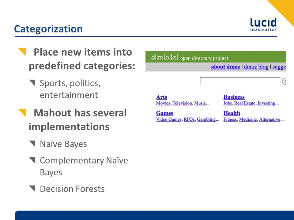 Categorization Place new items into predefined categories: Sports, politics, entertainment Mahout has several implementations Naïve Bayes Complementar