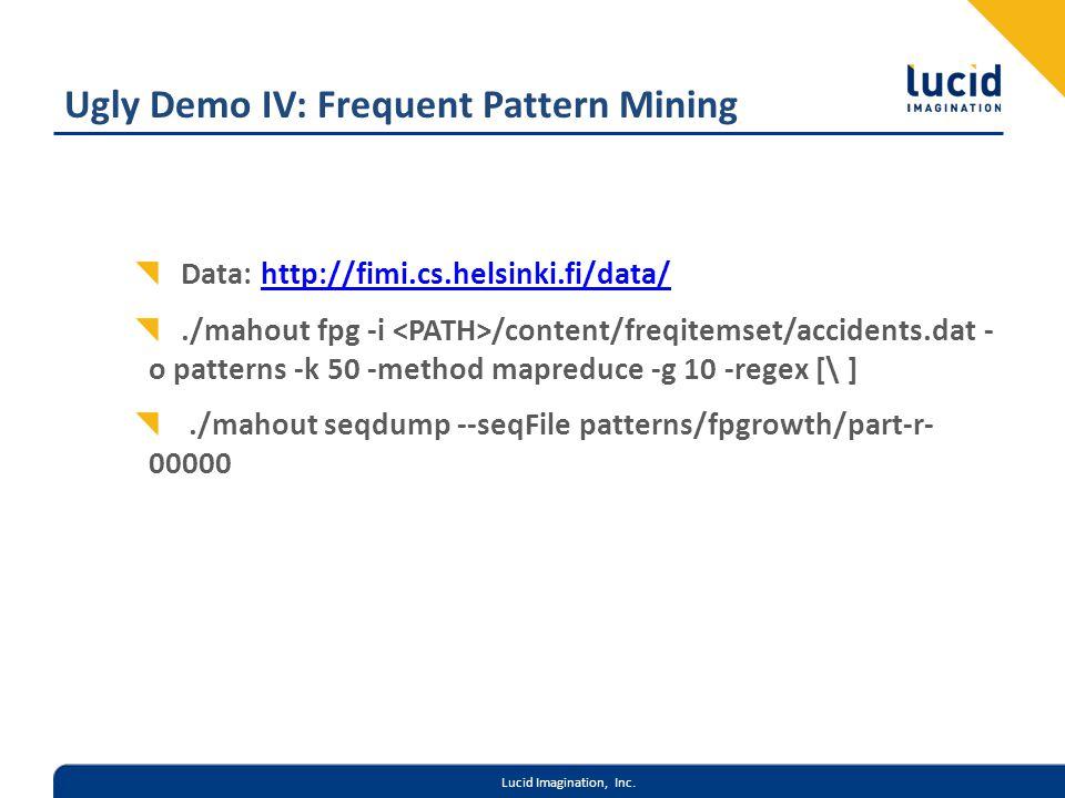 Lucid Imagination, Inc. Ugly Demo IV: Frequent Pattern Mining Data: http://fimi.cs.helsinki.fi/data/http://fimi.cs.helsinki.fi/data/./mahout fpg -i /c