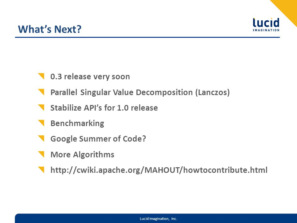Lucid Imagination, Inc. Whats Next? 0.3 release very soon Parallel Singular Value Decomposition (Lanczos) Stabilize APIs for 1.0 release Benchmarking
