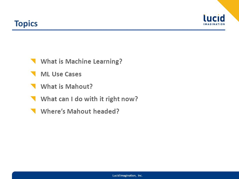 Lucid Imagination, Inc. Topics What is Machine Learning? ML Use Cases What is Mahout? What can I do with it right now? Wheres Mahout headed?