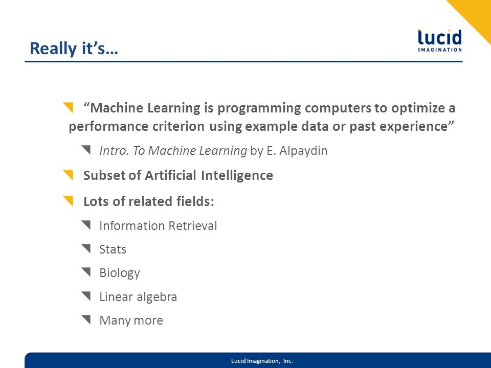 Lucid Imagination, Inc. Really its… Machine Learning is programming computers to optimize a performance criterion using example data or past experienc