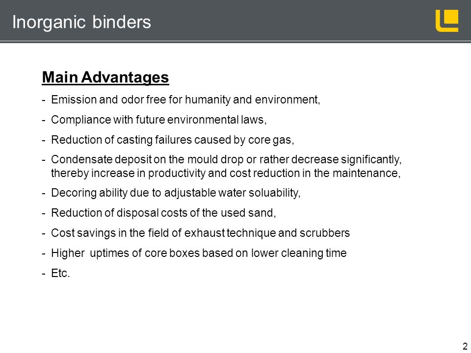2 Inorganic binders Main Advantages -Emission and odor free for humanity and environment, -Compliance with future environmental laws, -Reduction of ca