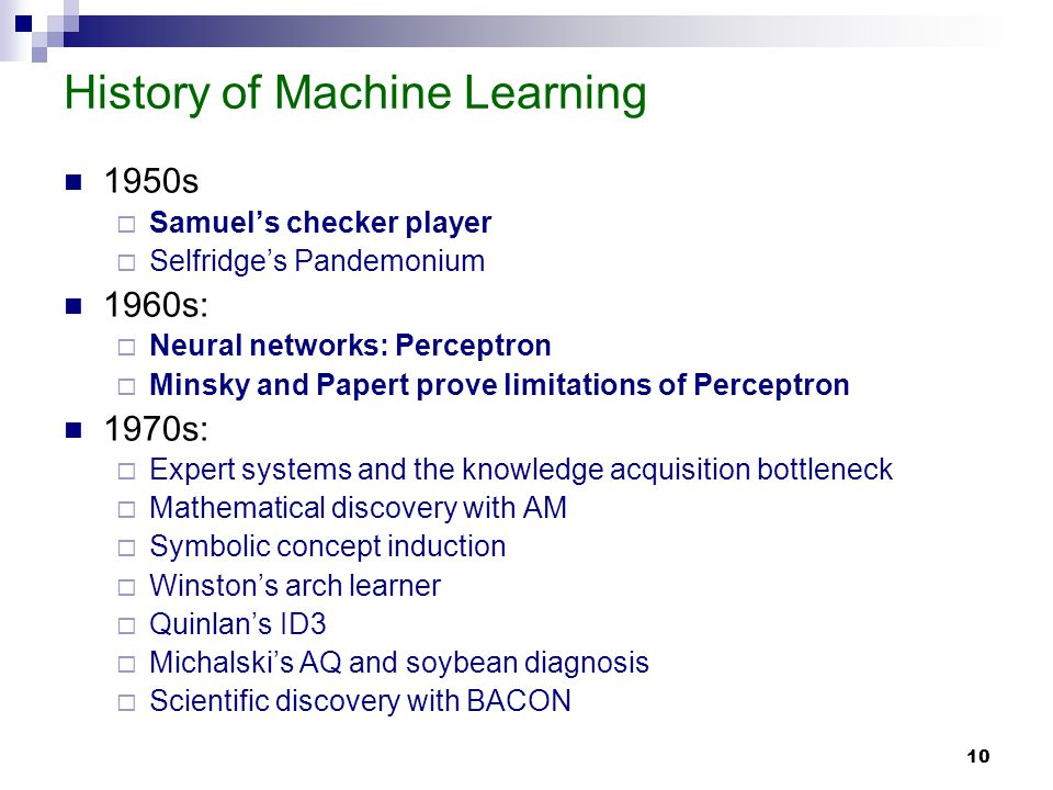 10 History of Machine Learning 1950s Samuels checker player Selfridges Pandemonium 1960s: Neural networks: Perceptron Minsky and Papert prove limitations of Perceptron 1970s: Expert systems and the knowledge acquisition bottleneck Mathematical discovery with AM Symbolic concept induction Winstons arch learner Quinlans ID3 Michalskis AQ and soybean diagnosis Scientific discovery with BACON