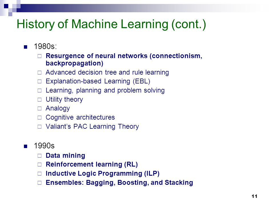 11 History of Machine Learning (cont.) 1980s: Resurgence of neural networks (connectionism, backpropagation) Advanced decision tree and rule learning Explanation-based Learning (EBL) Learning, planning and problem solving Utility theory Analogy Cognitive architectures Valiants PAC Learning Theory 1990s Data mining Reinforcement learning (RL) Inductive Logic Programming (ILP) Ensembles: Bagging, Boosting, and Stacking