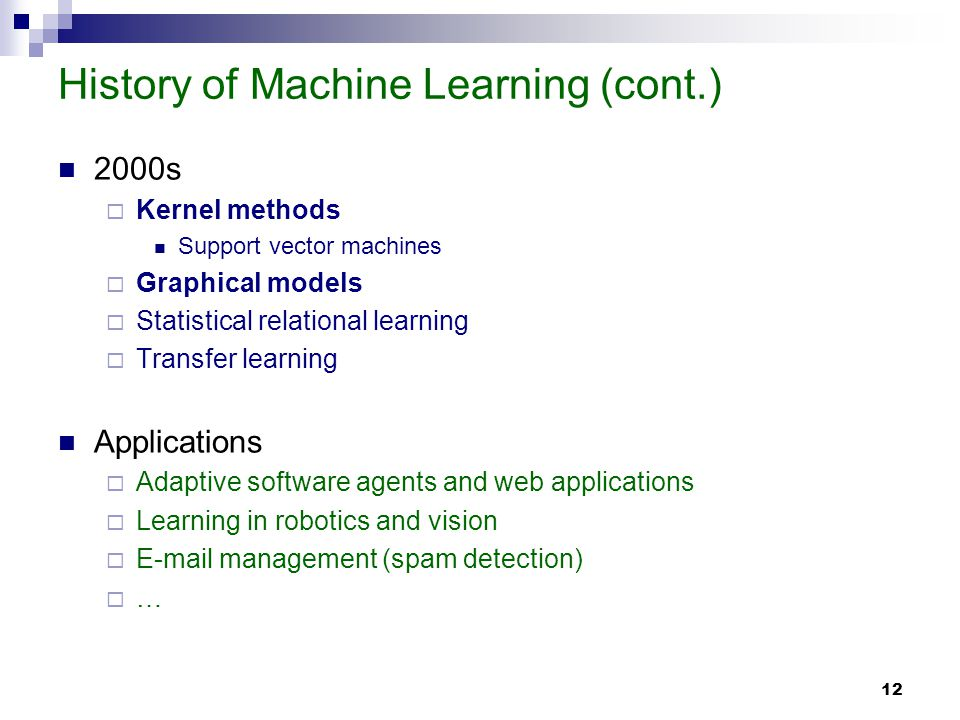 12 History of Machine Learning (cont.) 2000s Kernel methods Support vector machines Graphical models Statistical relational learning Transfer learning Applications Adaptive software agents and web applications Learning in robotics and vision E-mail management (spam detection) …