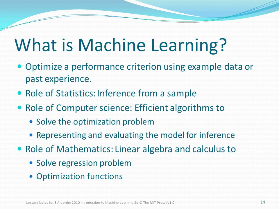 What is Machine Learning. Optimize a performance criterion using example data or past experience.