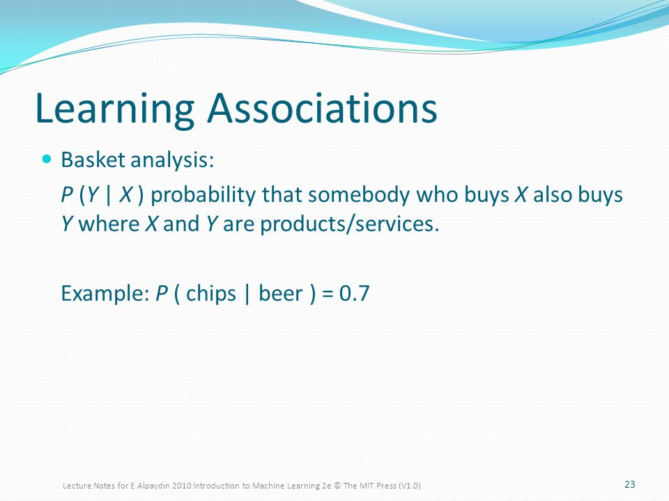 Learning Associations Basket analysis: P (Y | X ) probability that somebody who buys X also buys Y where X and Y are products/services.