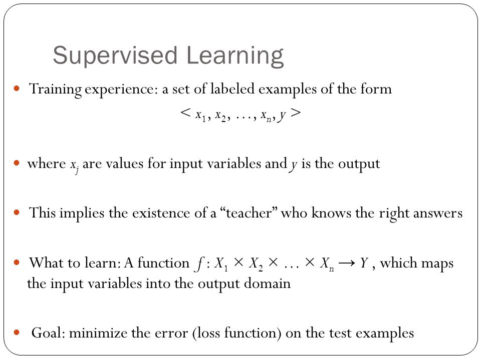 Supervised Learning 26 Training experience: a set of labeled examples of the form where x j are values for input variables and y is the output This implies the existence of a teacher who knows the right answers What to learn: A function f : X 1 × X 2 × … × X n Y, which maps the input variables into the output domain Goal: minimize the error (loss function) on the test examples