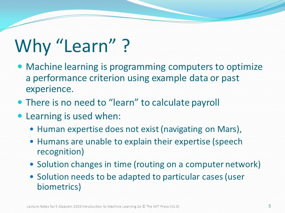 Reinforcement Learning 34 Training experience: interaction with an environment; learning agent receives a numerical reward Learning to play chess: moves are rewarded if they lead to WIN, else penalized No supervised output but delayed reward What to learn: a way of behaving that is very rewarding in the long run - Learning a policy: A sequence of outputs Goal: estimate and maximize the long-term cumulative reward Credit assignment problem Robot in a maze, game playing Multiple agents, partial observability,...