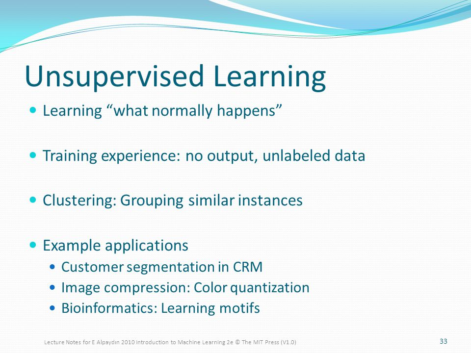 Unsupervised Learning Learning what normally happens Training experience: no output, unlabeled data Clustering: Grouping similar instances Example applications Customer segmentation in CRM Image compression: Color quantization Bioinformatics: Learning motifs 33 Lecture Notes for E Alpaydın 2010 Introduction to Machine Learning 2e © The MIT Press (V1.0)