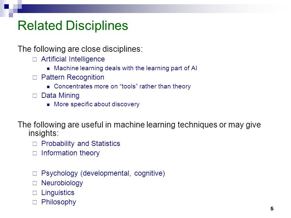 5 Related Disciplines The following are close disciplines: Artificial Intelligence Machine learning deals with the learning part of AI Pattern Recognition Concentrates more on tools rather than theory Data Mining More specific about discovery The following are useful in machine learning techniques or may give insights: Probability and Statistics Information theory Psychology (developmental, cognitive) Neurobiology Linguistics Philosophy