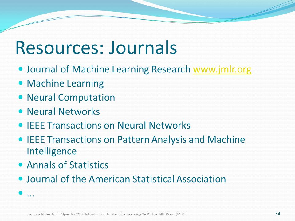 Resources: Journals Journal of Machine Learning Research www.jmlr.orgwww.jmlr.org Machine Learning Neural Computation Neural Networks IEEE Transactions on Neural Networks IEEE Transactions on Pattern Analysis and Machine Intelligence Annals of Statistics Journal of the American Statistical Association...