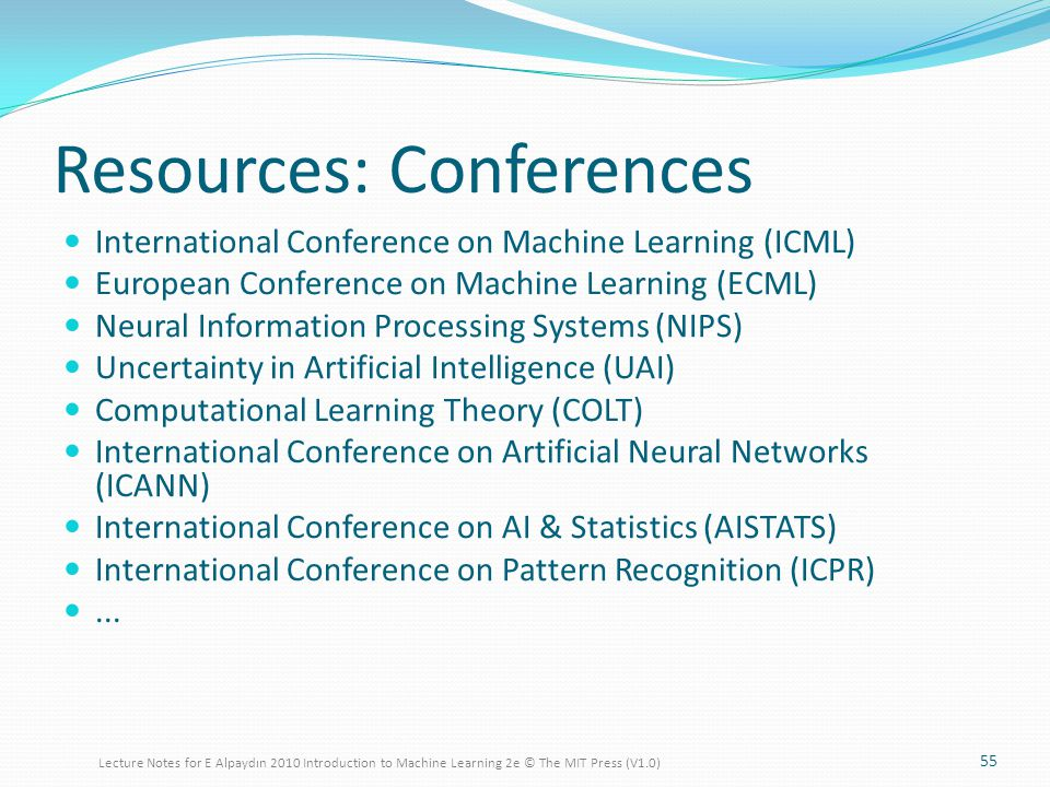 Resources: Conferences International Conference on Machine Learning (ICML) European Conference on Machine Learning (ECML) Neural Information Processing Systems (NIPS) Uncertainty in Artificial Intelligence (UAI) Computational Learning Theory (COLT) International Conference on Artificial Neural Networks (ICANN) International Conference on AI & Statistics (AISTATS) International Conference on Pattern Recognition (ICPR)...