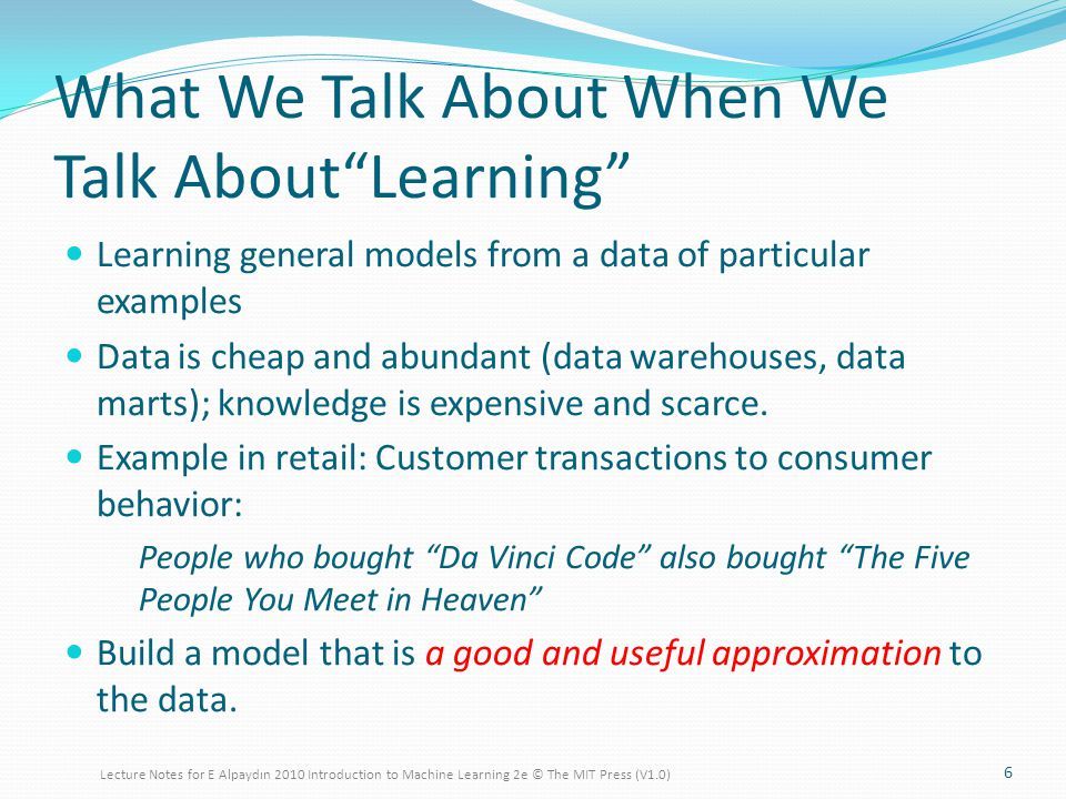 What We Talk About When We Talk AboutLearning Learning general models from a data of particular examples Data is cheap and abundant (data warehouses, data marts); knowledge is expensive and scarce.