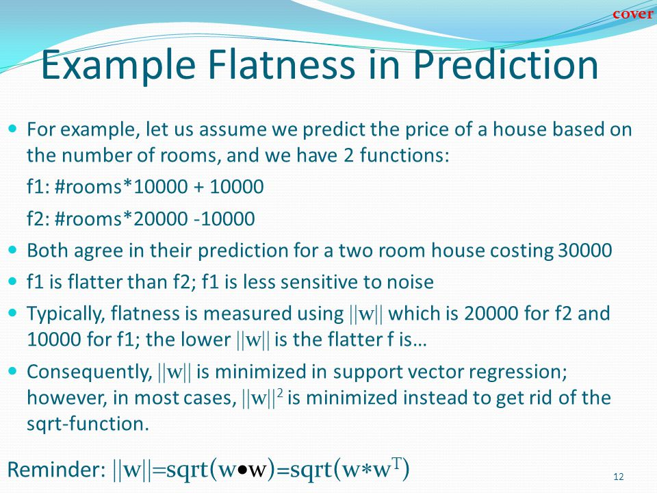 12 Example Flatness in Prediction For example, let us assume we predict the price of a house based on the number of rooms, and we have 2 functions: f1: #rooms*10000 + 10000 f2: #rooms*20000 -10000 Both agree in their prediction for a two room house costing 30000 f1 is flatter than f2; f1 is less sensitive to noise Typically, flatness is measured using w which is 20000 for f2 and 10000 for f1; the lower w is the flatter f is… Consequently, w is minimized in support vector regression; however, in most cases, w 2 is minimized instead to get rid of the sqrt-function.