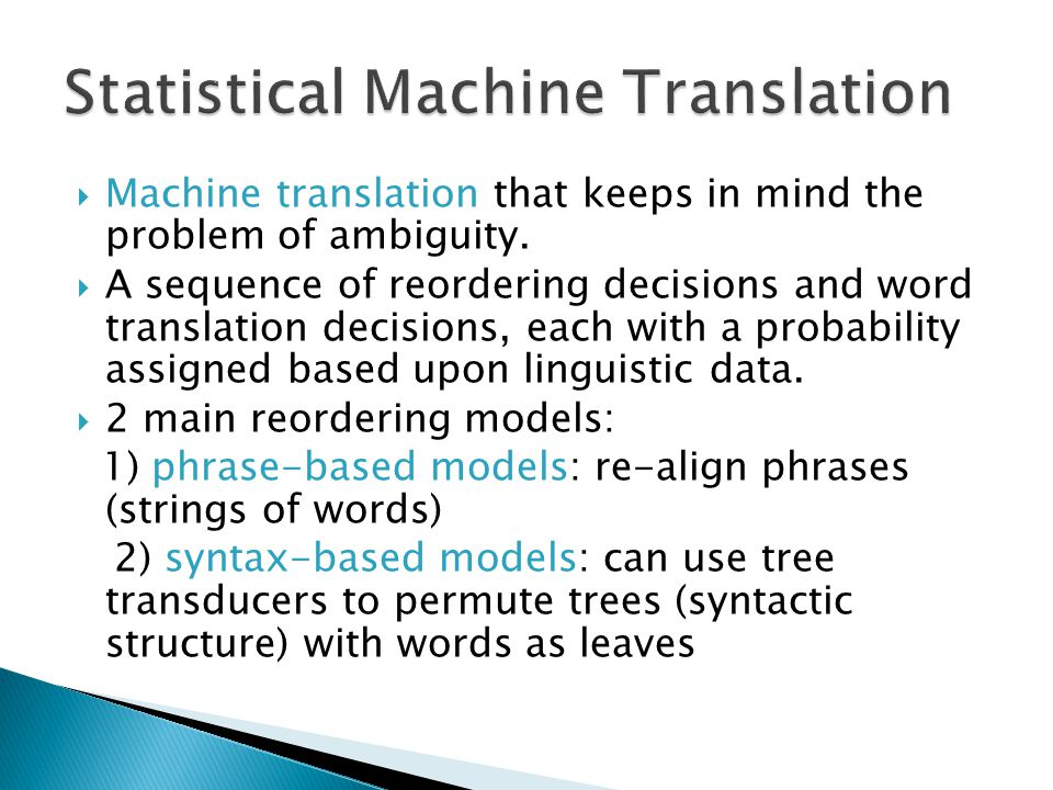 Machine translation that keeps in mind the problem of ambiguity. A sequence of reordering decisions and word translation decisions, each with a probab