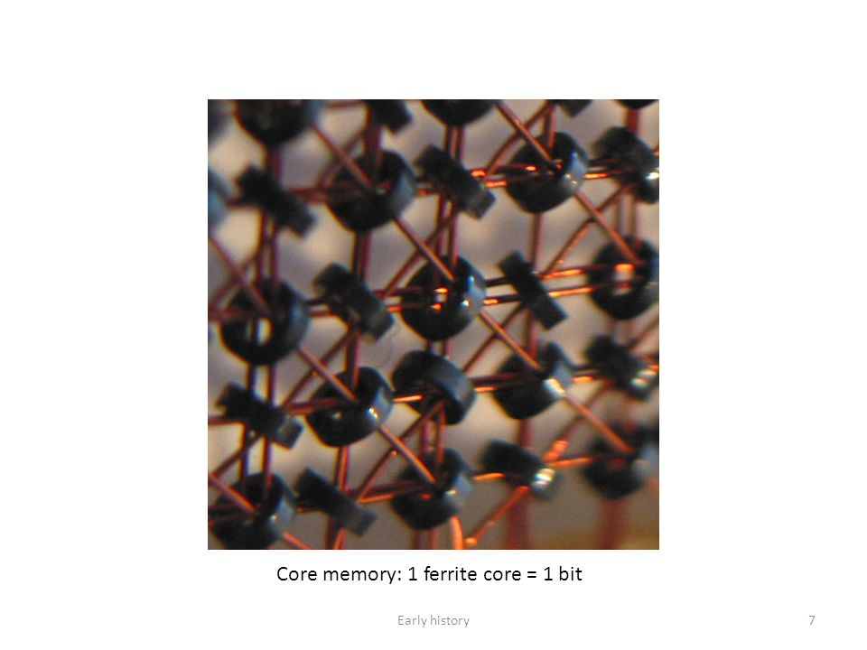 Core memory: 1 ferrite core = 1 bit 7Early history