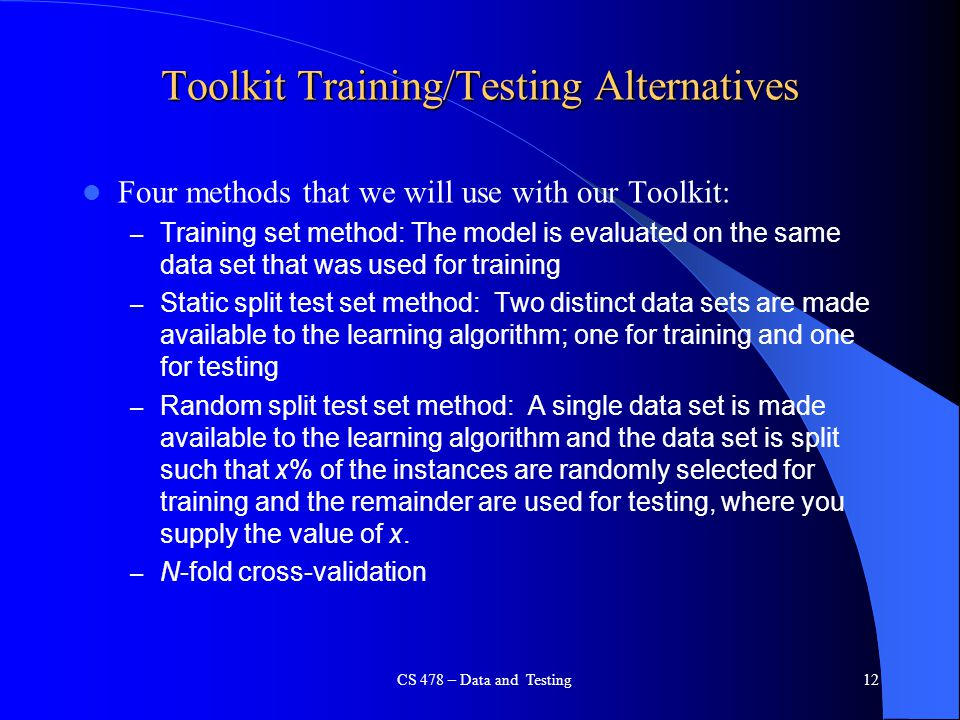 CS 478 – Data and Testing12 Toolkit Training/Testing Alternatives Four methods that we will use with our Toolkit: – Training set method: The model is