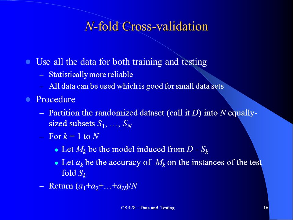 CS 478 – Data and Testing16 N-fold Cross-validation Use all the data for both training and testing – Statistically more reliable – All data can be use