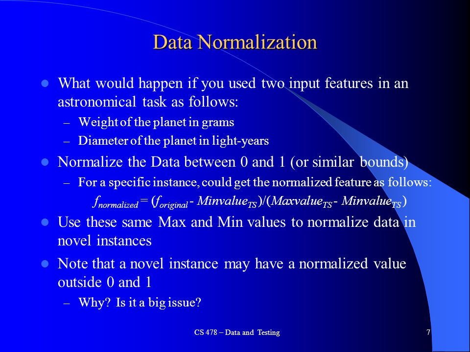 Data Normalization What would happen if you used two input features in an astronomical task as follows: – Weight of the planet in grams – Diameter of
