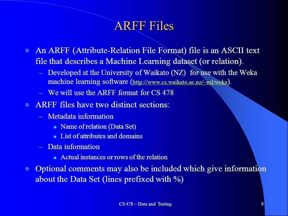 8 ARFF Files An ARFF (Attribute-Relation File Format) file is an ASCII text file that describes a Machine Learning dataset (or relation). – Developed