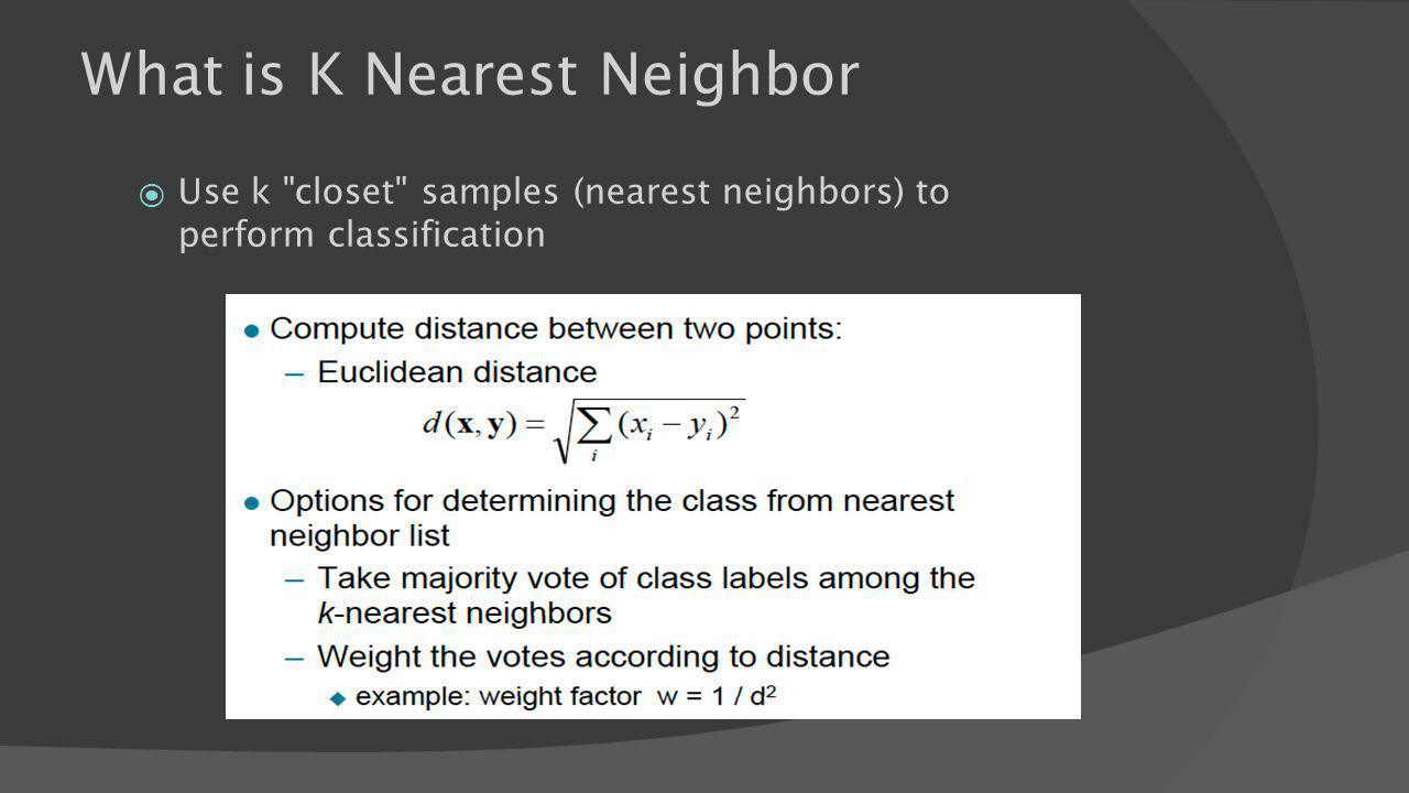 What is K Nearest Neighbor Use k closet samples (nearest neighbors) to perform classification