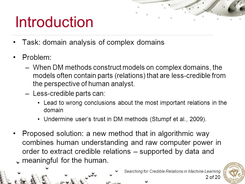2 of 20 Searching for Credible Relations in Machine Learning Introduction Task: domain analysis of complex domains Problem: –When DM methods construct models on complex domains, the models often contain parts (relations) that are less-credible from the perspective of human analyst.