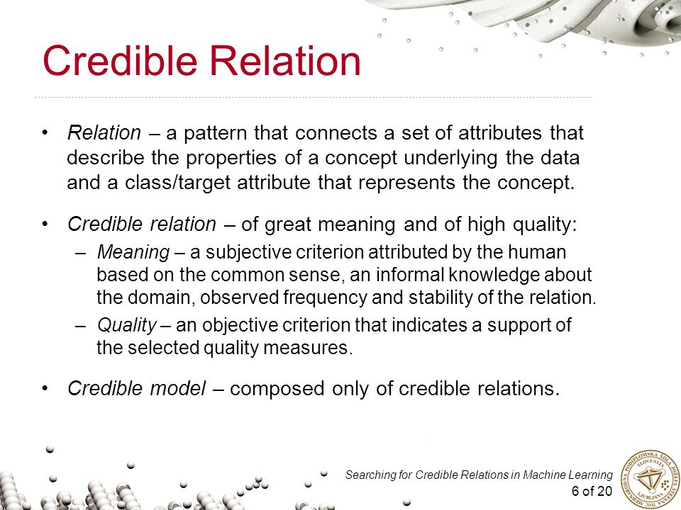 6 of 20 Searching for Credible Relations in Machine Learning Credible Relation Relation – a pattern that connects a set of attributes that describe the properties of a concept underlying the data and a class/target attribute that represents the concept.