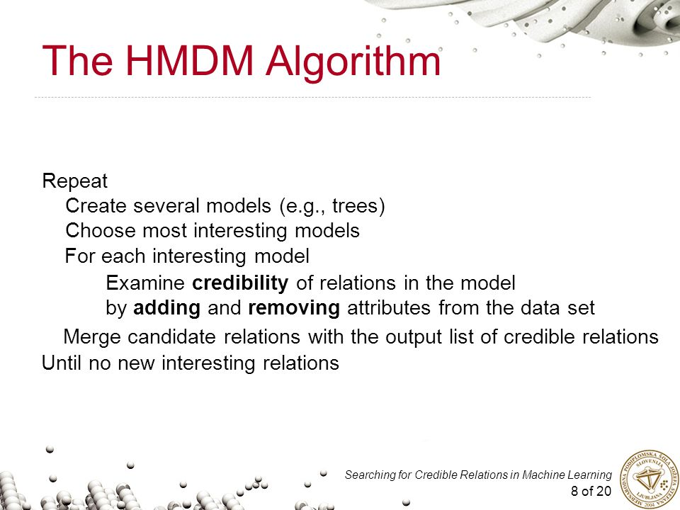 8 of 20 Searching for Credible Relations in Machine Learning The HMDM Algorithm Until no new interesting relations Repeat Create several models (e.g., trees) Choose most interesting models For each interesting model Examine credibility of relations in the model by adding and removing attributes from the data set Merge candidate relations with the output list of credible relations