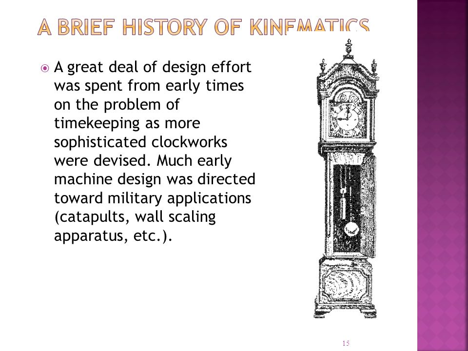A great deal of design effort was spent from early times on the problem of timekeeping as more sophisticated clockworks were devised. Much early machi