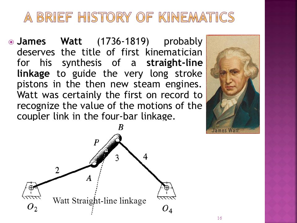 James Watt (1736-1819) probably deserves the title of first kinematician for his synthesis of a straight-line linkage to guide the very long stroke pi
