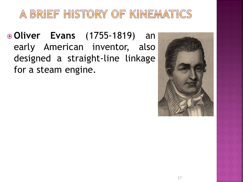 Oliver Evans (1755-1819) an early American inventor, also designed a straight-line linkage for a steam engine. 17