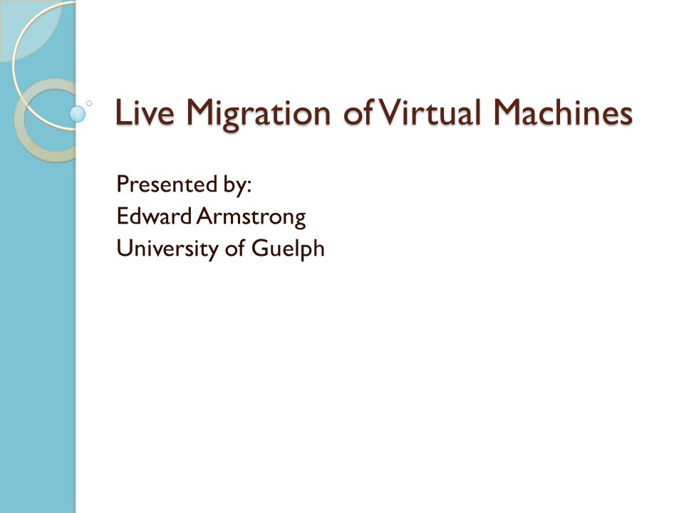 Live Migration of Virtual Machines Presented by: Edward Armstrong University of Guelph