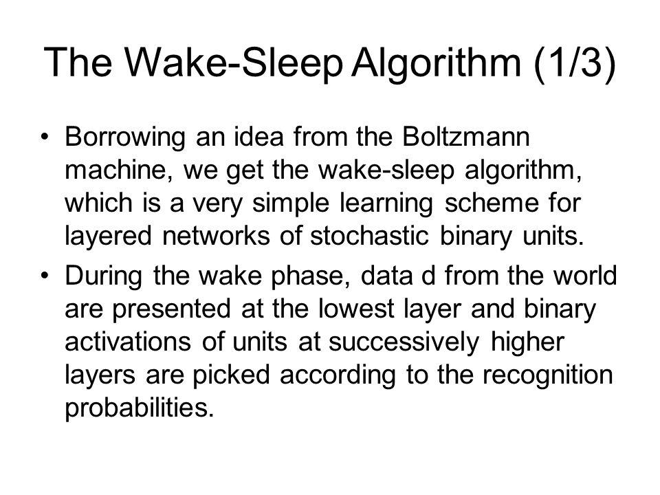 The Wake-Sleep Algorithm (1/3) Borrowing an idea from the Boltzmann machine, we get the wake-sleep algorithm, which is a very simple learning scheme f