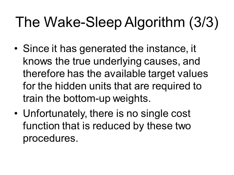 The Wake-Sleep Algorithm (3/3) Since it has generated the instance, it knows the true underlying causes, and therefore has the available target values