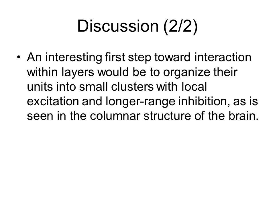 Discussion (2/2) An interesting first step toward interaction within layers would be to organize their units into small clusters with local excitation