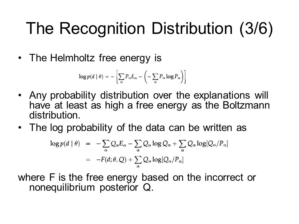 The Recognition Distribution (3/6) The Helmholtz free energy is Any probability distribution over the explanations will have at least as high a free e
