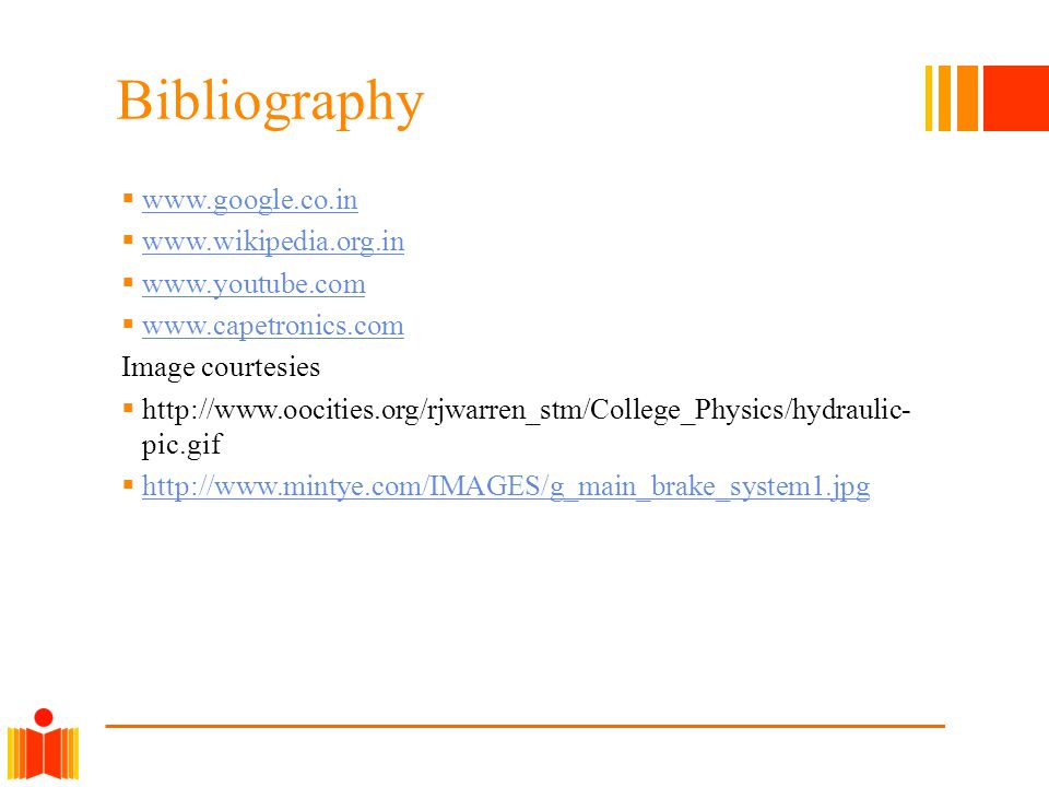 Bibliography www.google.co.in www.wikipedia.org.in www.youtube.com www.capetronics.com Image courtesies http://www.oocities.org/rjwarren_stm/College_Physics/hydraulic- pic.gif http://www.mintye.com/IMAGES/g_main_brake_system1.jpg