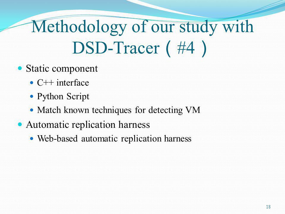 Methodology of our study with DSD-Tracer #4 Static component C++ interface Python Script Match known techniques for detecting VM Automatic replication harness Web-based automatic replication harness 18