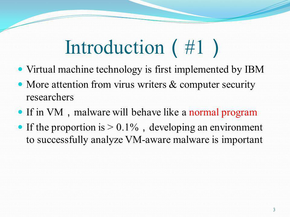 Introduction #1 Virtual machine technology is first implemented by IBM More attention from virus writers & computer security researchers If in VM malware will behave like a normal program If the proportion is > 0.1% developing an environment to successfully analyze VM-aware malware is important 3