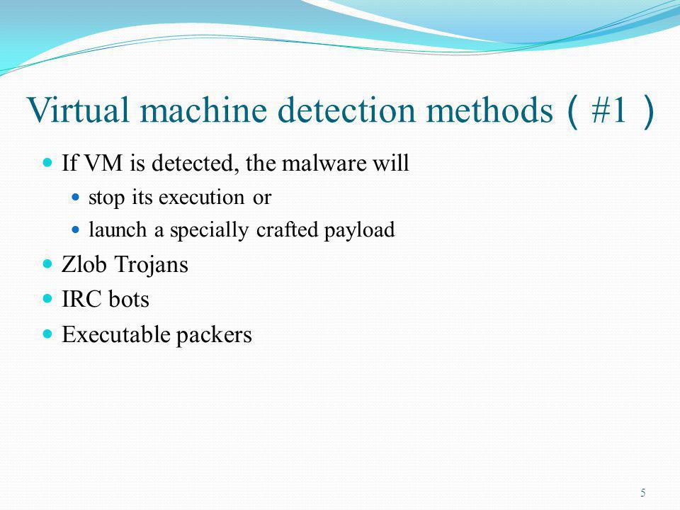 Virtual machine detection methods #1 If VM is detected, the malware will stop its execution or launch a specially crafted payload Zlob Trojans IRC bot