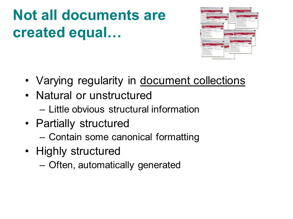Not all documents are created equal… Varying regularity in document collections Natural or unstructured –Little obvious structural information Partially structured –Contain some canonical formatting Highly structured –Often, automatically generated