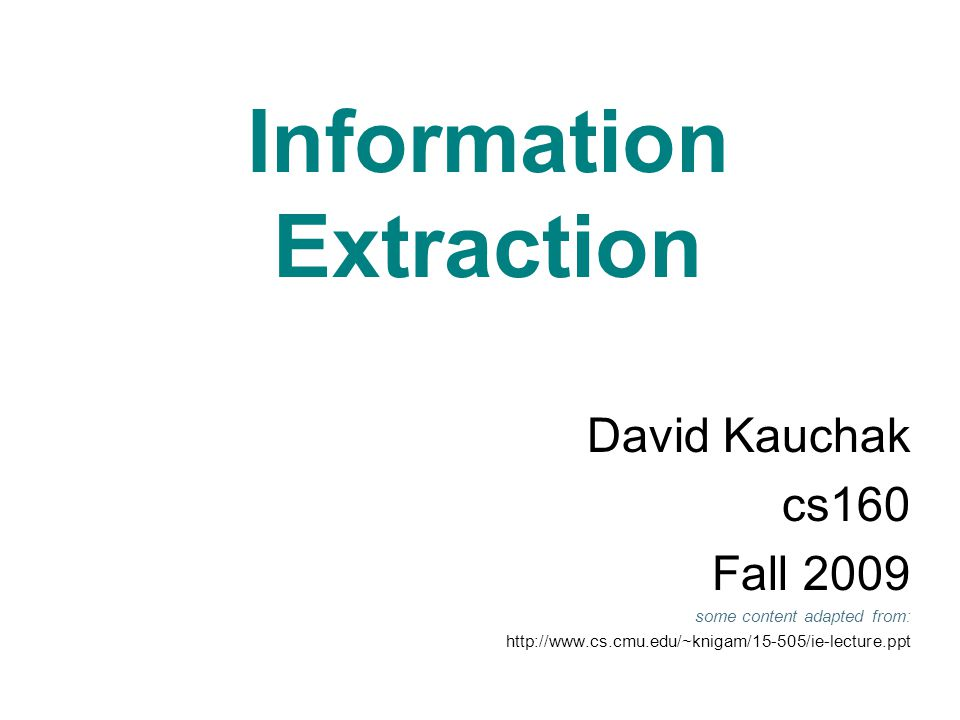 Information Extraction David Kauchak cs160 Fall 2009 some content adapted from: http://www.cs.cmu.edu/~knigam/15-505/ie-lecture.ppt