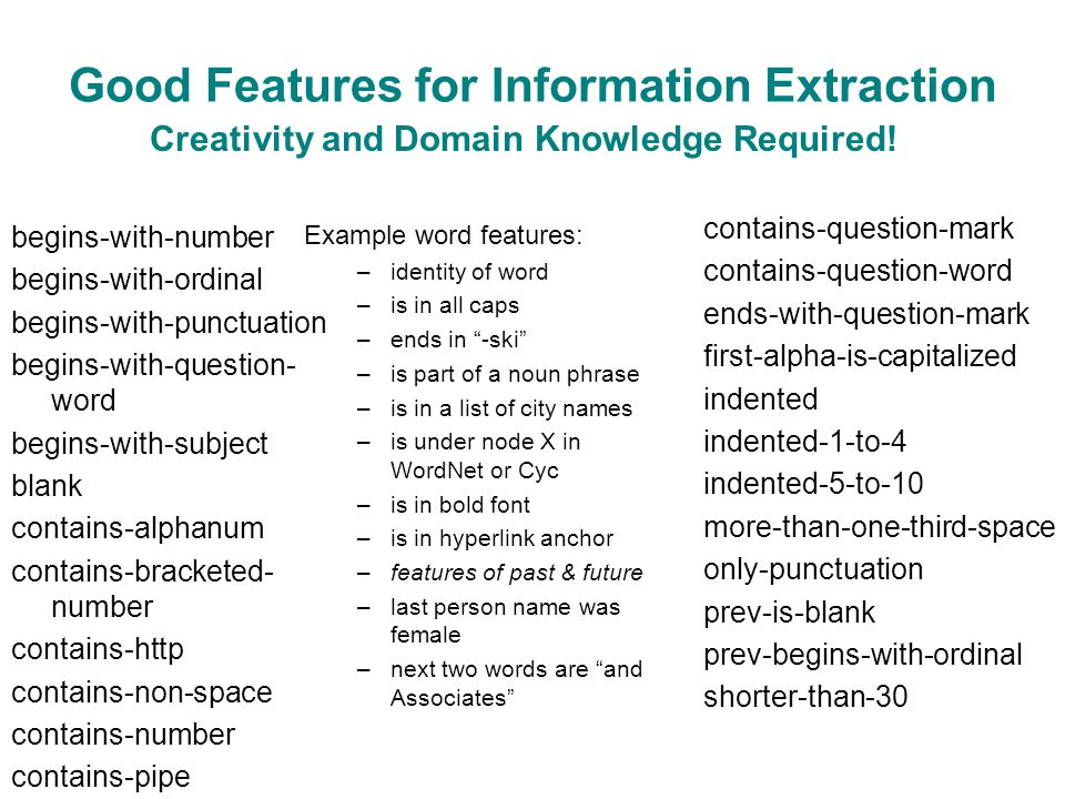 Good Features for Information Extraction Example word features: –identity of word –is in all caps –ends in -ski –is part of a noun phrase –is in a list of city names –is under node X in WordNet or Cyc –is in bold font –is in hyperlink anchor –features of past & future –last person name was female –next two words are and Associates begins-with-number begins-with-ordinal begins-with-punctuation begins-with-question- word begins-with-subject blank contains-alphanum contains-bracketed- number contains-http contains-non-space contains-number contains-pipe contains-question-mark contains-question-word ends-with-question-mark first-alpha-is-capitalized indented indented-1-to-4 indented-5-to-10 more-than-one-third-space only-punctuation prev-is-blank prev-begins-with-ordinal shorter-than-30 Creativity and Domain Knowledge Required!