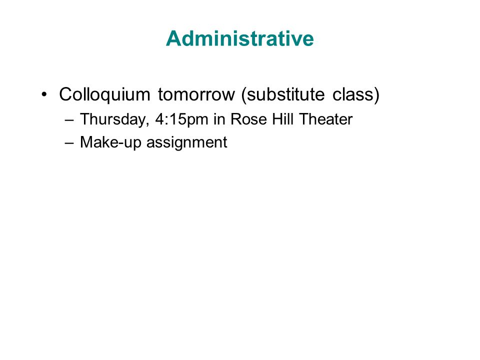 Administrative Colloquium tomorrow (substitute class) –Thursday, 4:15pm in Rose Hill Theater –Make-up assignment