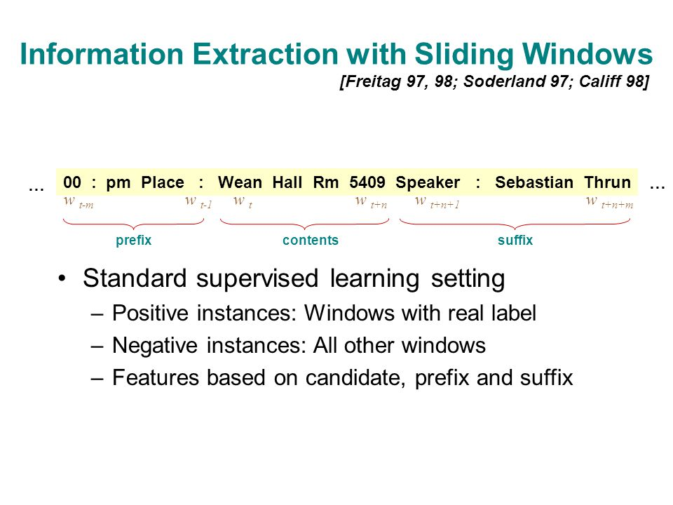 Information Extraction with Sliding Windows [Freitag 97, 98; Soderland 97; Califf 98] 00 : pm Place : Wean Hall Rm 5409 Speaker : Sebastian Thrun w t-m w t-1 w t w t+n w t+n+1 w t+n+m prefixcontentssuffix … … Standard supervised learning setting –Positive instances: Windows with real label –Negative instances: All other windows –Features based on candidate, prefix and suffix