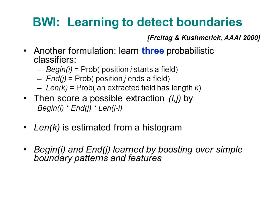 BWI: Learning to detect boundaries Another formulation: learn three probabilistic classifiers: –Begin(i) = Prob( position i starts a field) –End(j) = Prob( position j ends a field) –Len(k) = Prob( an extracted field has length k) Then score a possible extraction (i,j) by Begin(i) * End(j) * Len(j-i) Len(k) is estimated from a histogram Begin(i) and End(j) learned by boosting over simple boundary patterns and features [Freitag & Kushmerick, AAAI 2000]